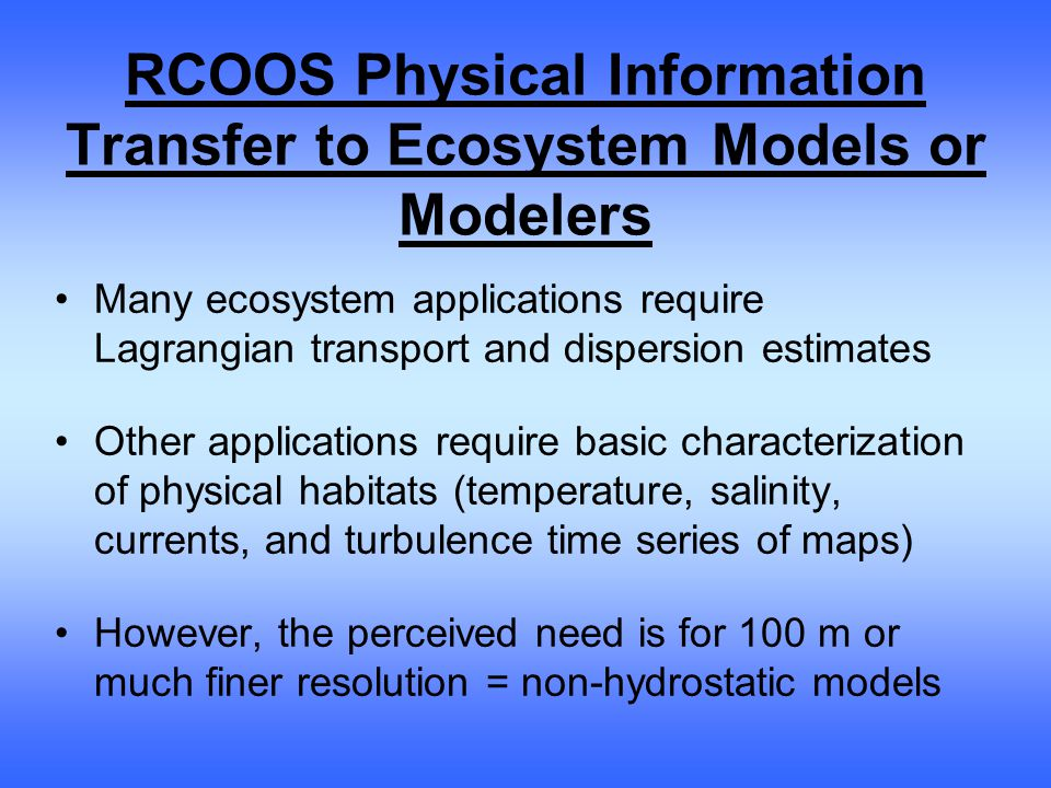 RCOOS Physical Information Transfer to Ecosystem Models or Modelers Many ecosystem applications require Lagrangian transport and dispersion estimates Other applications require basic characterization of physical habitats (temperature, salinity, currents, and turbulence time series of maps) However, the perceived need is for 100 m or much finer resolution = non-hydrostatic models