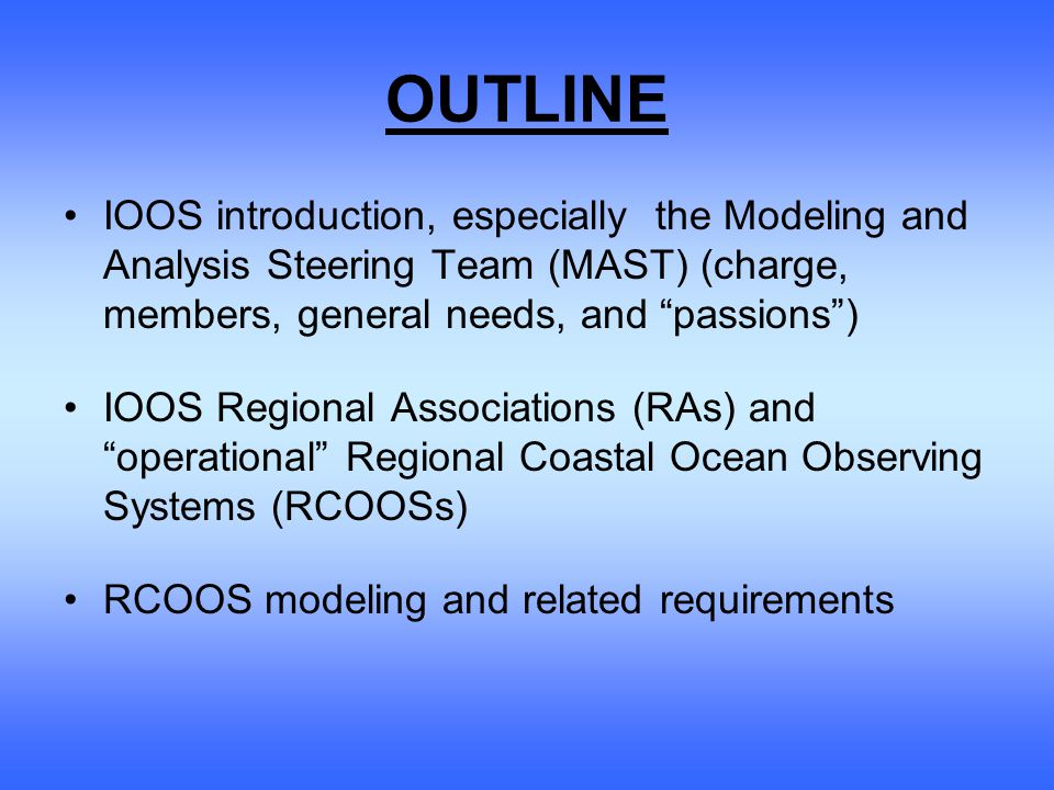 OUTLINE IOOS introduction, especially the Modeling and Analysis Steering Team (MAST) (charge, members, general needs, and passions ) IOOS Regional Associations (RAs) and operational Regional Coastal Ocean Observing Systems (RCOOSs) RCOOS modeling and related requirements
