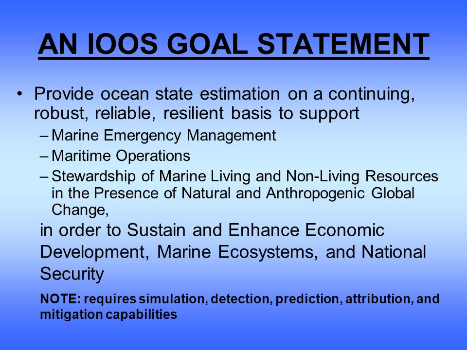AN IOOS GOAL STATEMENT Provide ocean state estimation on a continuing, robust, reliable, resilient basis to support –Marine Emergency Management –Maritime Operations –Stewardship of Marine Living and Non-Living Resources in the Presence of Natural and Anthropogenic Global Change, in order to Sustain and Enhance Economic Development, Marine Ecosystems, and National Security NOTE: requires simulation, detection, prediction, attribution, and mitigation capabilities