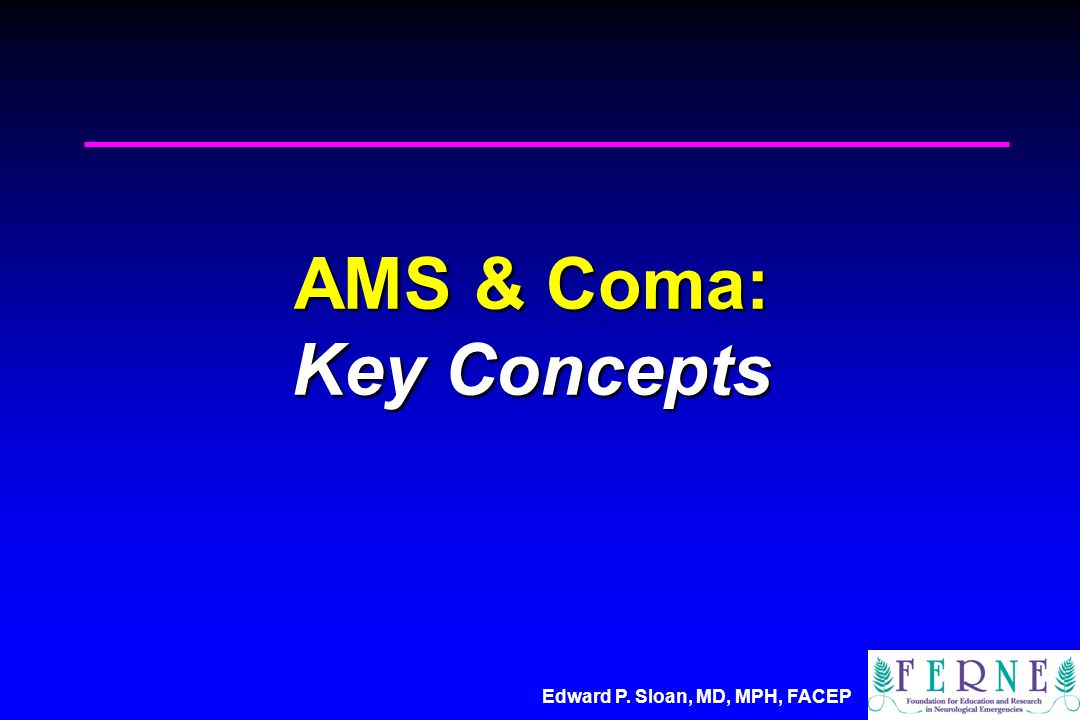 Edward P. Sloan, MD, MPH, FACEP AMS & Coma: Key Concepts