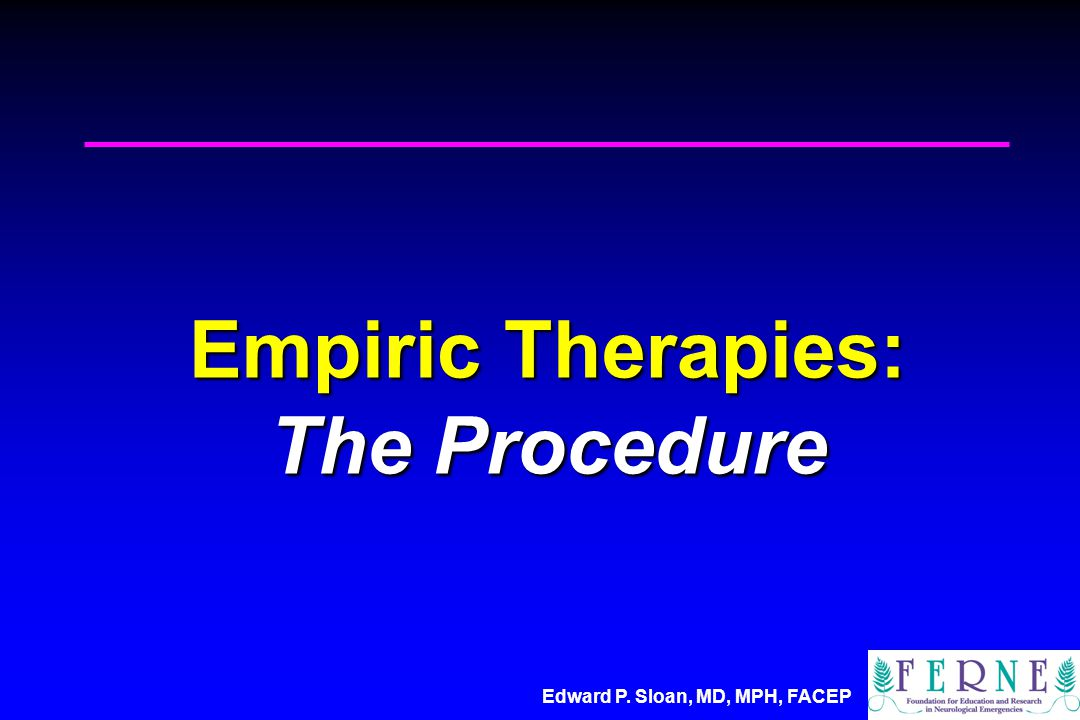 Edward P. Sloan, MD, MPH, FACEP Empiric Therapies: The Procedure