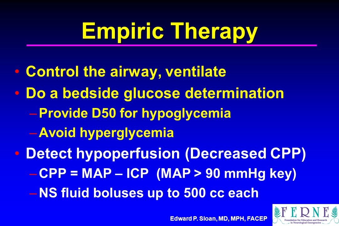Edward P. Sloan, MD, MPH, FACEP Empiric Therapy Control the airway, ventilate Do a bedside glucose determination –Provide D50 for hypoglycemia –Avoid