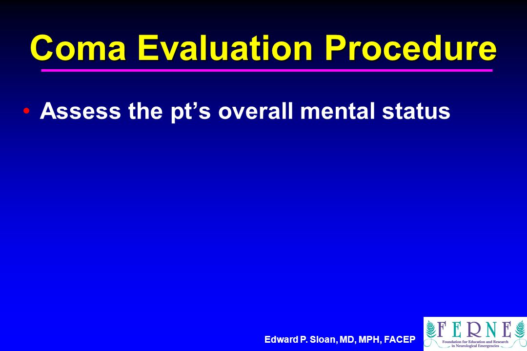 Edward P. Sloan, MD, MPH, FACEP Coma Evaluation Procedure Assess the pt's overall mental status