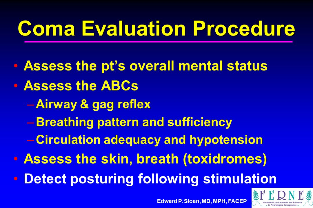 Edward P. Sloan, MD, MPH, FACEP Coma Evaluation Procedure Assess the pt's overall mental status Assess the ABCs –Airway & gag reflex –Breathing patter