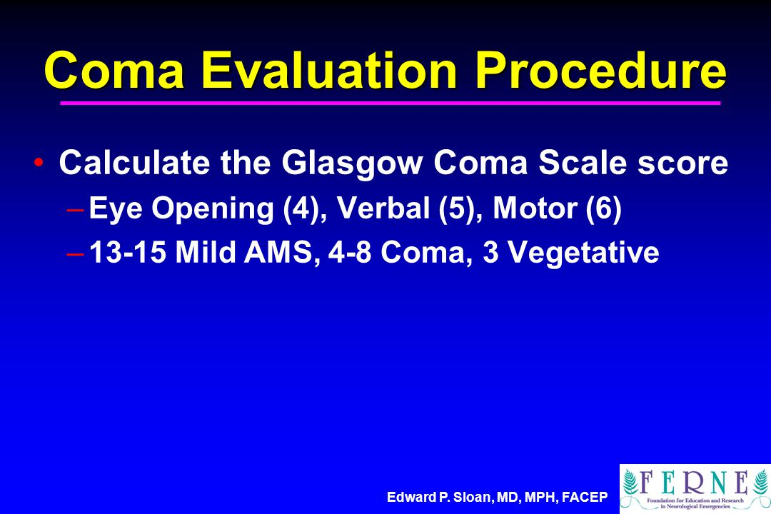 Edward P. Sloan, MD, MPH, FACEP Coma Evaluation Procedure Calculate the Glasgow Coma Scale score –Eye Opening (4), Verbal (5), Motor (6) –13-15 Mild A