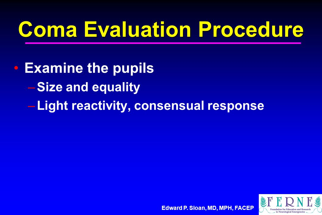 Edward P. Sloan, MD, MPH, FACEP Coma Evaluation Procedure Examine the pupils –Size and equality –Light reactivity, consensual response