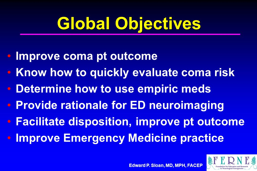 Edward P. Sloan, MD, MPH, FACEP Global Objectives Improve coma pt outcome Know how to quickly evaluate coma risk Determine how to use empiric meds Pro