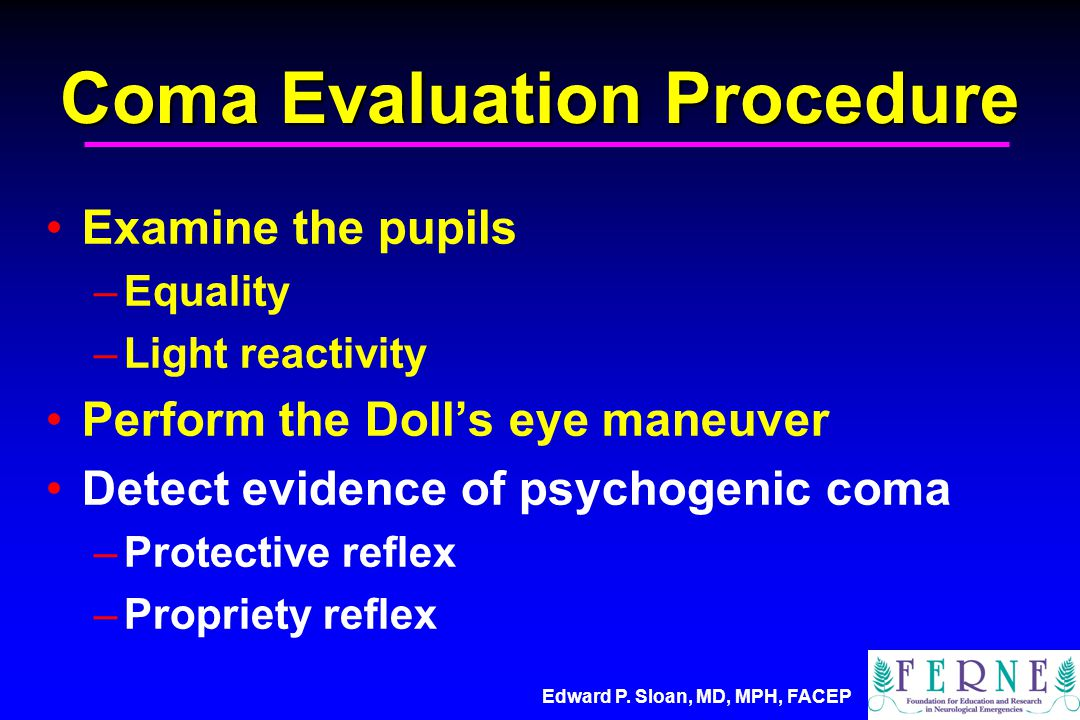 Edward P. Sloan, MD, MPH, FACEP Coma Evaluation Procedure Examine the pupils –Equality –Light reactivity Perform the Doll's eye maneuver Detect eviden