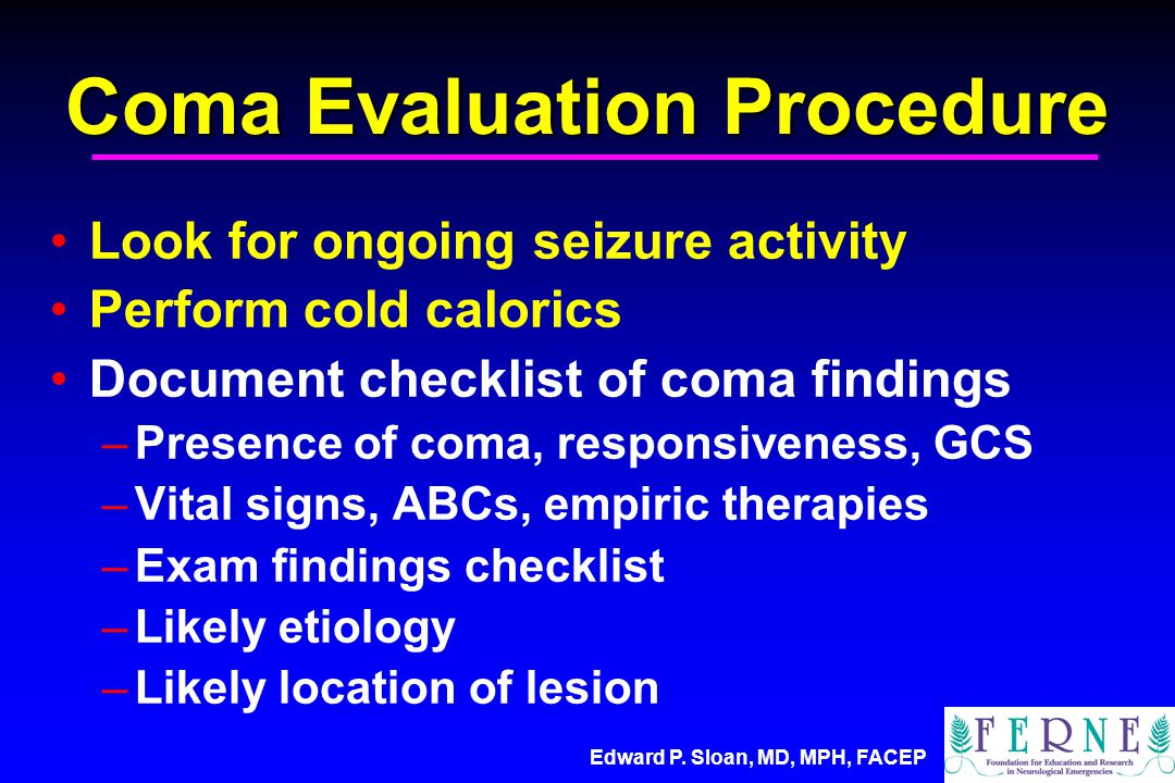 Edward P. Sloan, MD, MPH, FACEP Coma Evaluation Procedure Look for ongoing seizure activity Perform cold calorics Document checklist of coma findings