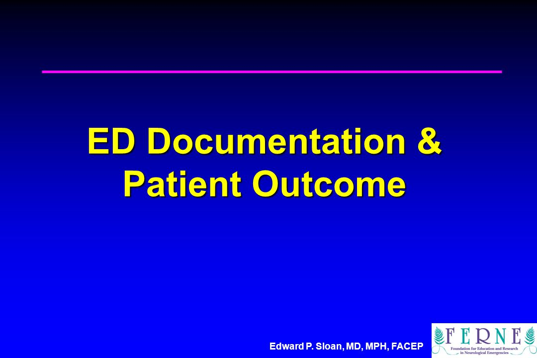 Edward P. Sloan, MD, MPH, FACEP ED Documentation & Patient Outcome