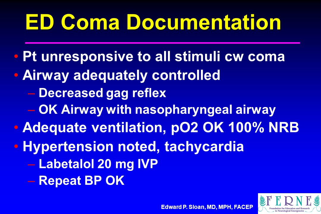 Edward P. Sloan, MD, MPH, FACEP ED Coma Documentation Pt unresponsive to all stimuli cw coma Airway adequately controlled – Decreased gag reflex – OK