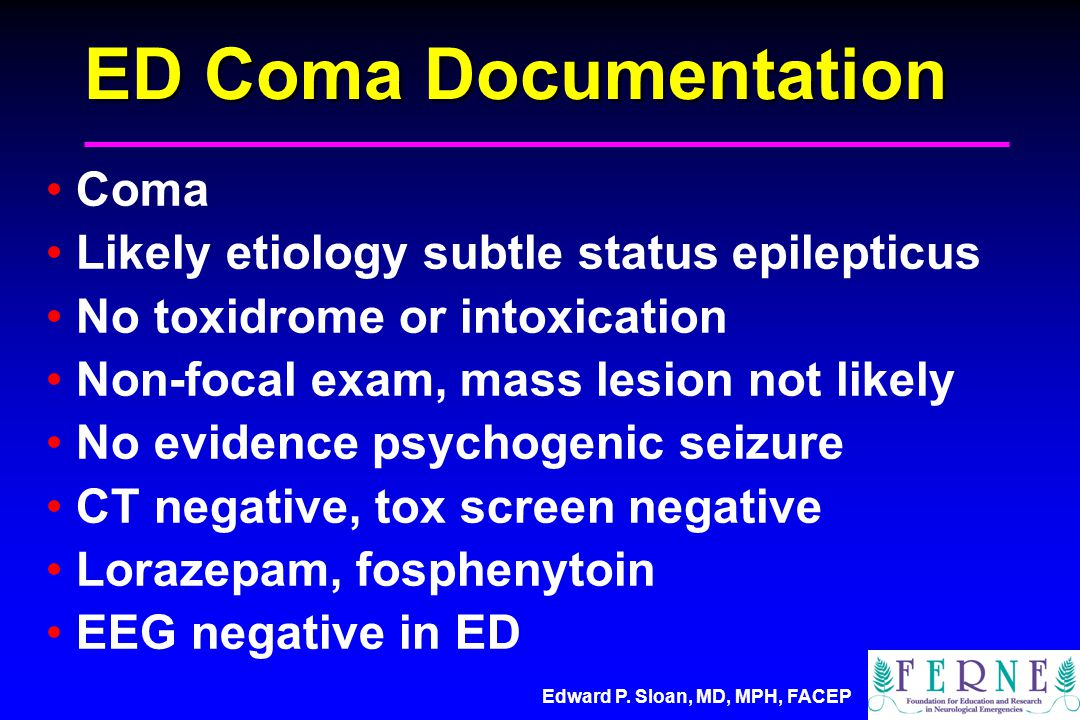 Edward P. Sloan, MD, MPH, FACEP ED Coma Documentation Coma Likely etiology subtle status epilepticus No toxidrome or intoxication Non-focal exam, mass