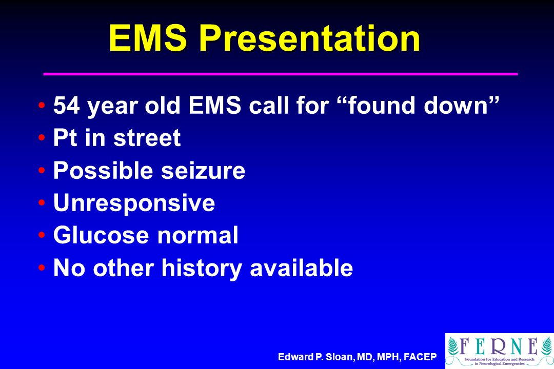 "Edward P. Sloan, MD, MPH, FACEP EMS Presentation 54 year old EMS call for ""found down"" Pt in street Possible seizure Unresponsive Glucose normal No ot"