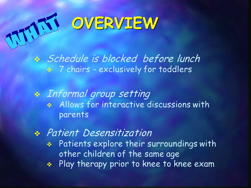 Schedule is blocked before lunch  7 chairs - exclusively for toddlers  Informal group setting  Allows for interactive discussions with parents  Patient Desensitization  Patients explore their surroundings with other children of the same age  Play therapy prior to knee to knee exam OVERVIEW