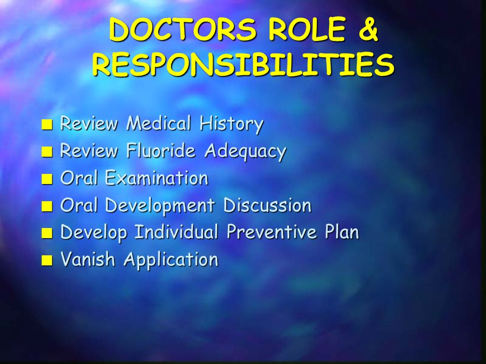 DOCTORS ROLE & RESPONSIBILITIES n Review Medical History n Review Fluoride Adequacy n Oral Examination n Oral Development Discussion n Develop Individual Preventive Plan n Vanish Application