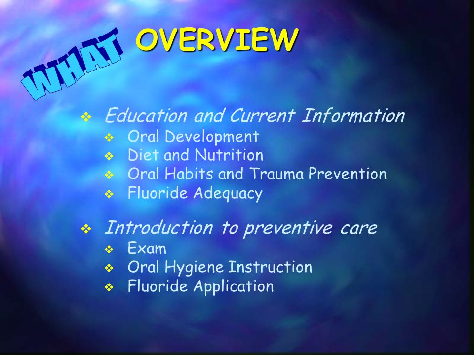 Education and Current Information  Oral Development  Diet and Nutrition  Oral Habits and Trauma Prevention  Fluoride Adequacy  Introduction to preventive care  Exam  Oral Hygiene Instruction  Fluoride ApplicationOVERVIEW