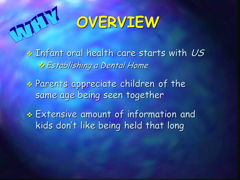  Infant oral health care starts with US  Establishing a Dental Home  Parents appreciate children of the same age being seen together  Extensive amount of information and kids don't like being held that long OVERVIEW
