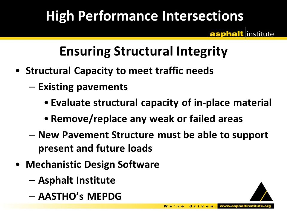 Ensuring Structural Integrity Structural Capacity to meet traffic needs –Existing pavements Evaluate structural capacity of in-place material Remove/replace any weak or failed areas –New Pavement Structure must be able to support present and future loads Mechanistic Design Software –Asphalt Institute –AASTHO's MEPDG High Performance Intersections