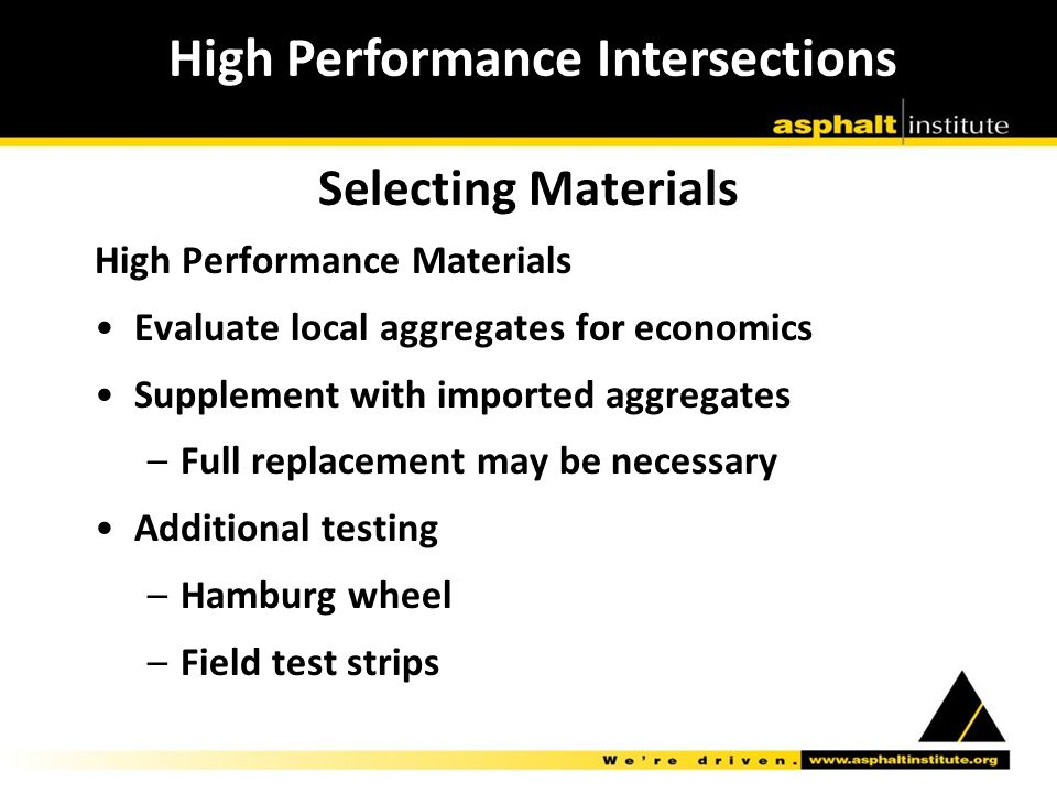 Selecting Materials High Performance Materials Evaluate local aggregates for economics Supplement with imported aggregates –Full replacement may be necessary Additional testing –Hamburg wheel –Field test strips High Performance Intersections