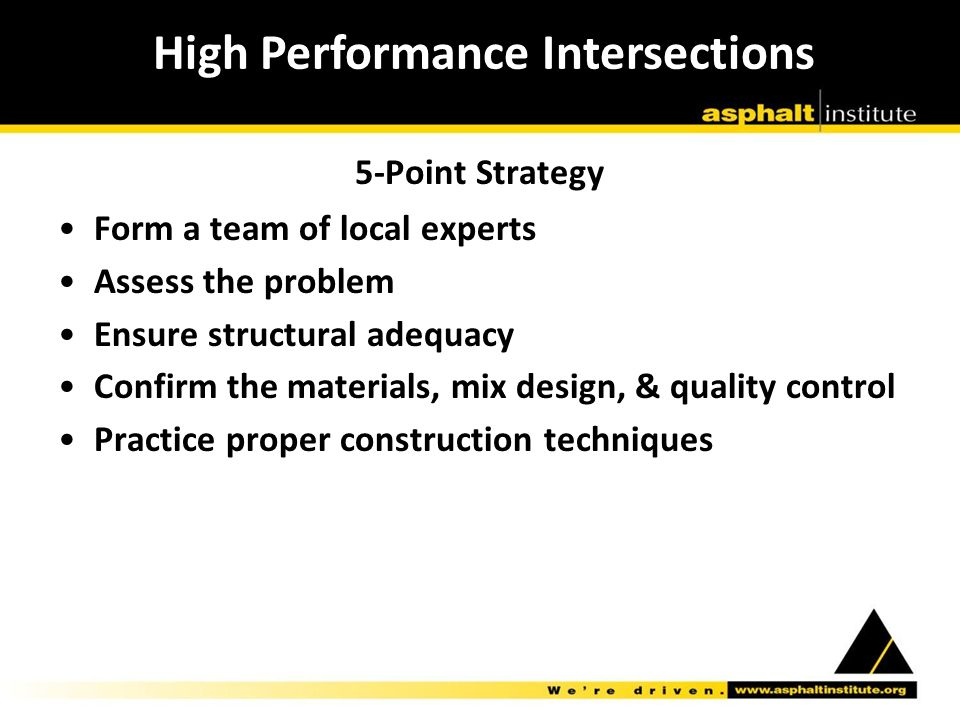 Form a team of local experts Assess the problem Ensure structural adequacy Confirm the materials, mix design, & quality control Practice proper construction techniques High Performance Intersections 5-Point Strategy