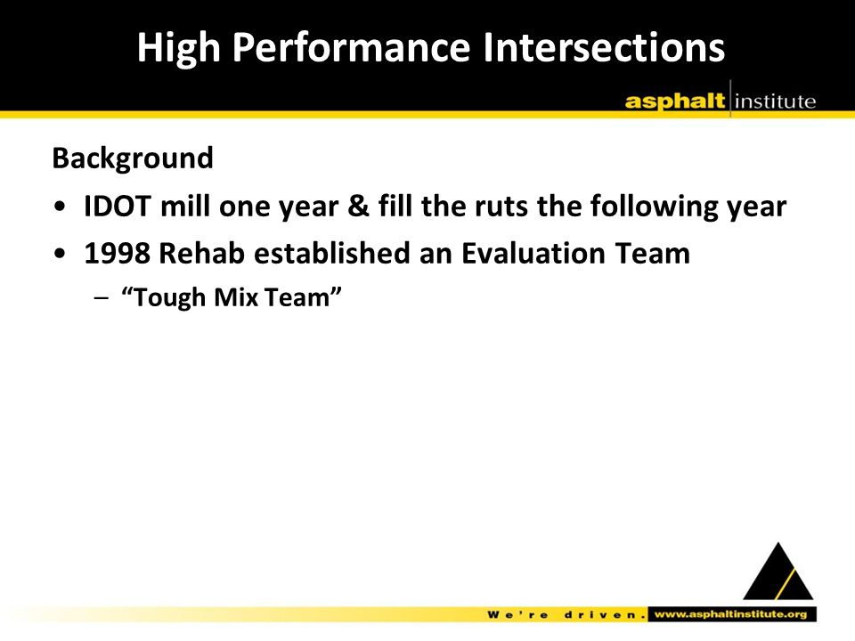 Background IDOT mill one year & fill the ruts the following year 1998 Rehab established an Evaluation Team – Tough Mix Team High Performance Intersections