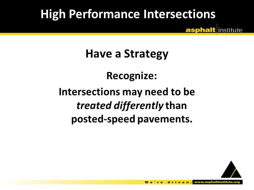 Have a Strategy Recognize: Intersections may need to be treated differently than posted-speed pavements.