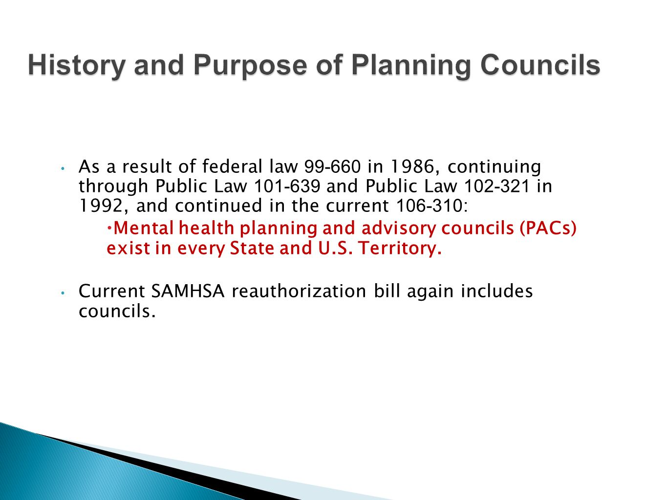 As a result of federal law in 1986, continuing through Public Law and Public Law in 1992, and continued in the current :  Mental health planning and advisory councils (PACs) exist in every State and U.S.