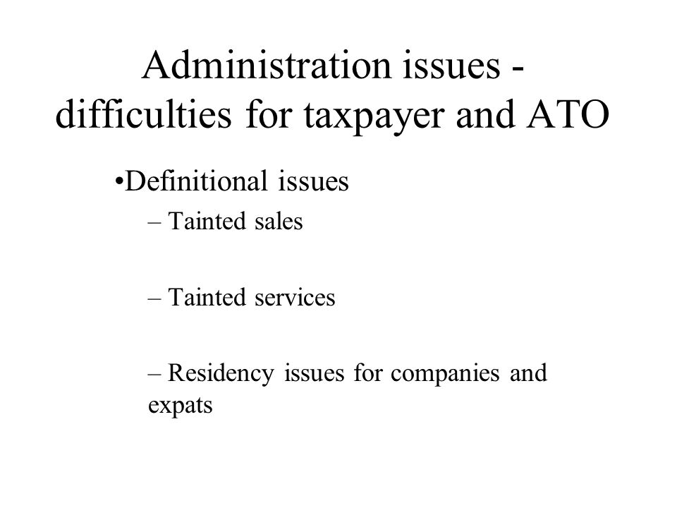 Administration issues - difficulties for taxpayer and ATO Definitional issues – Tainted sales – Tainted services – Residency issues for companies and