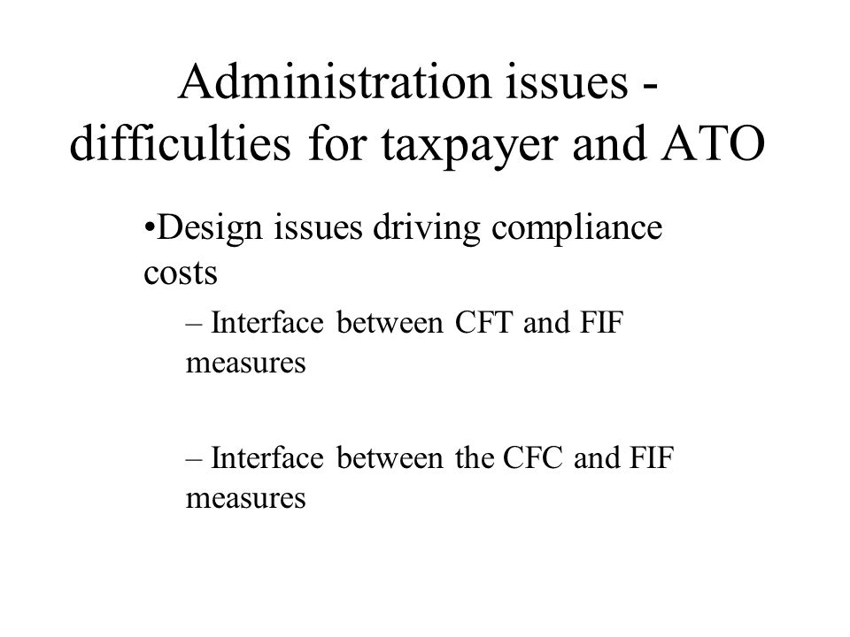 Administration issues - difficulties for taxpayer and ATO Design issues driving compliance costs – Interface between CFT and FIF measures – Interface between the CFC and FIF measures