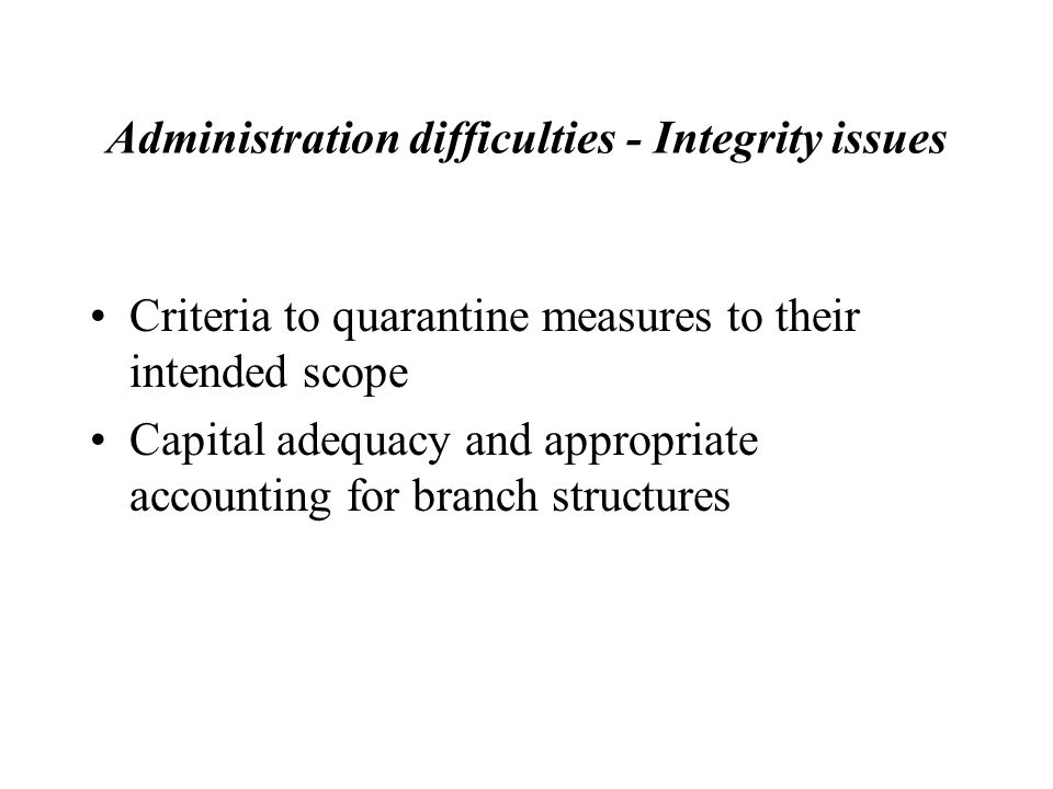 Administration difficulties - Integrity issues Criteria to quarantine measures to their intended scope Capital adequacy and appropriate accounting for