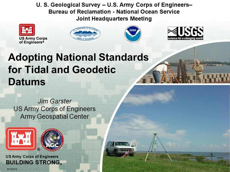 US Army Corps of Engineers BUILDING STRONG ® 5/7/2015 Adopting National Standards for Tidal and Geodetic Datums Jim Garster US Army Corps of Engineers Army Geospatial Center U.