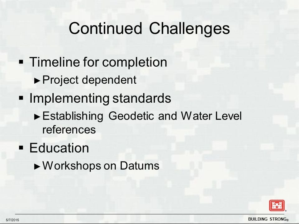 BUILDING STRONG ® 5/7/2015 Continued Challenges  Timeline for completion ► Project dependent  Implementing standards ► Establishing Geodetic and Water Level references  Education ► Workshops on Datums