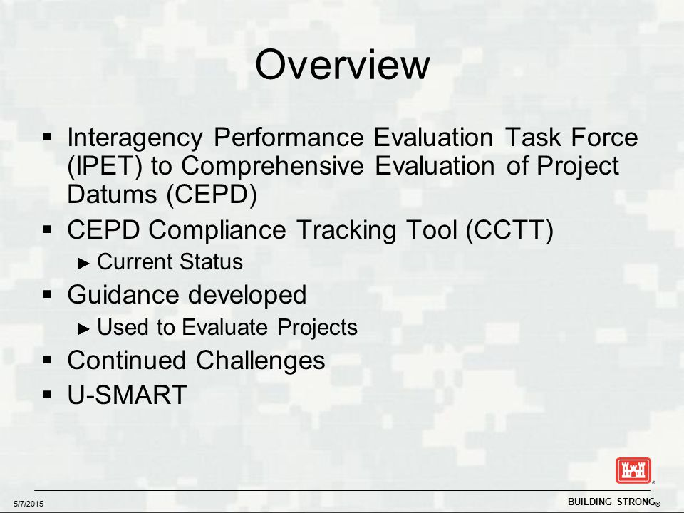 BUILDING STRONG ® 5/7/2015 Overview  Interagency Performance Evaluation Task Force (IPET) to Comprehensive Evaluation of Project Datums (CEPD)  CEPD Compliance Tracking Tool (CCTT) ► Current Status  Guidance developed ► Used to Evaluate Projects  Continued Challenges  U-SMART