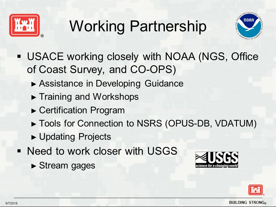 BUILDING STRONG ® 5/7/2015 Working Partnership  USACE working closely with NOAA (NGS, Office of Coast Survey, and CO-OPS) ► Assistance in Developing Guidance ► Training and Workshops ► Certification Program ► Tools for Connection to NSRS (OPUS-DB, VDATUM) ► Updating Projects  Need to work closer with USGS ► Stream gages