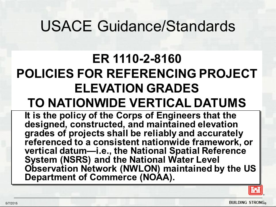BUILDING STRONG ® 5/7/2015 USACE Guidance/Standards  Projects tied to NSRS ► Min of one Primary Project Control Point ► Nominal Accuracy: 0.25' (Vertical)  Min of three control points per project  Document hydraulic/tidal and geodetic vertical datum relationship ► Local or legacy datums referenced  Coastal Projects: ► Tied to NOAA Gage (NWLON) ► Navigation Projects tied to Current MLLW epoch (83-01)  Project control in high subsidence areas needs to be monitored It is the policy of the Corps of Engineers that the designed, constructed, and maintained elevation grades of projects shall be reliably and accurately referenced to a consistent nationwide framework, or vertical datum—i.e., the National Spatial Reference System (NSRS) and the National Water Level Observation Network (NWLON) maintained by the US Department of Commerce (NOAA).