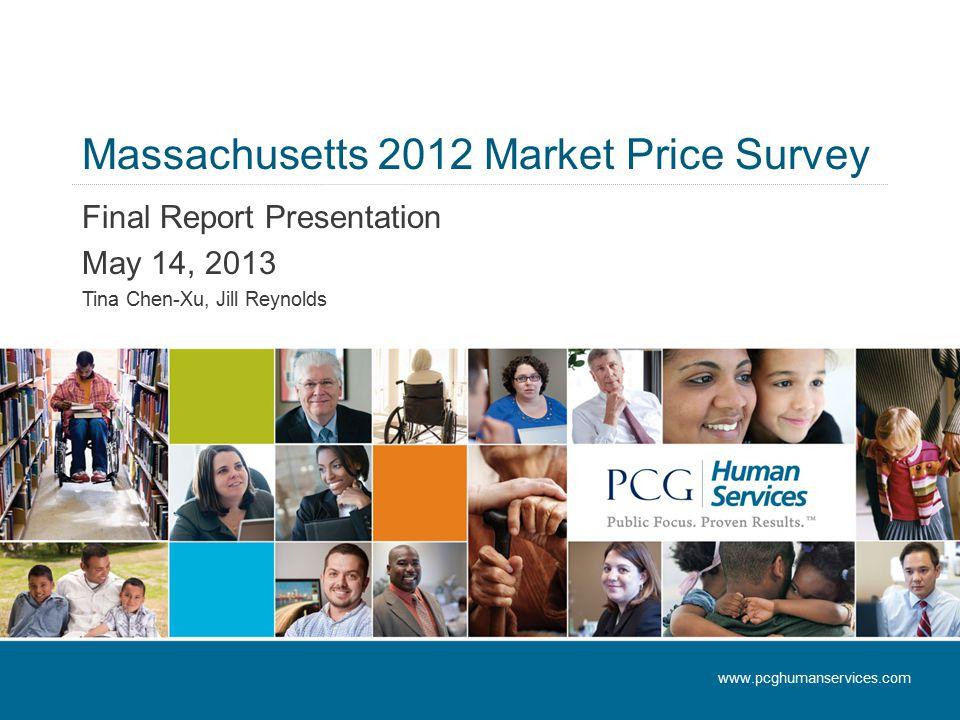 Massachusetts 2012 Market Price Survey Final Report Presentation May 14, 2013 Tina Chen-Xu, Jill Reynolds www.pcghumanservices.com