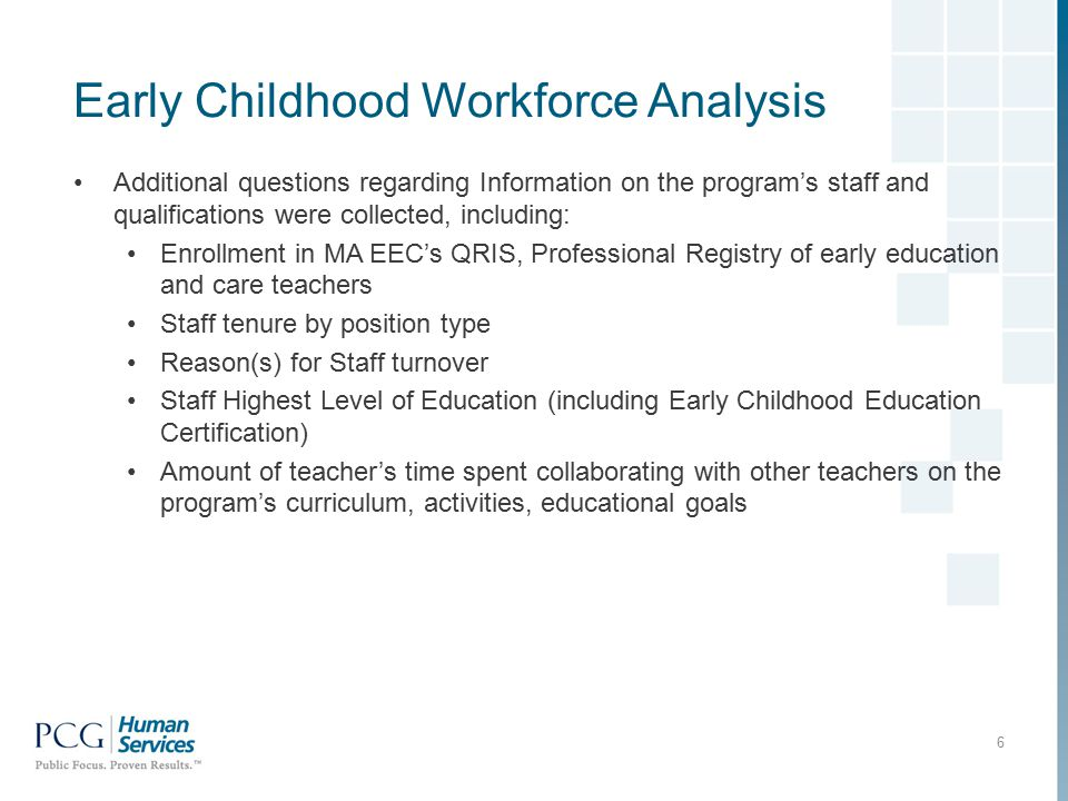 Early Childhood Workforce Analysis Additional questions regarding Information on the program's staff and qualifications were collected, including: Enrollment in MA EEC's QRIS, Professional Registry of early education and care teachers Staff tenure by position type Reason(s) for Staff turnover Staff Highest Level of Education (including Early Childhood Education Certification) Amount of teacher's time spent collaborating with other teachers on the program's curriculum, activities, educational goals 6