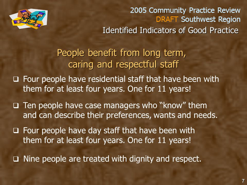 2005 Community Practice Review DRAFT Southwest Region 7 People benefit from long term, caring and respectful staff   Four people have residential staff that have been with them for at least four years.