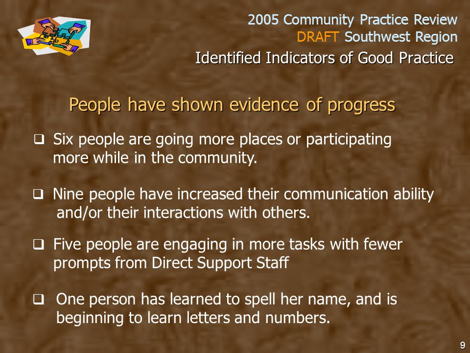 2005 Community Practice Review DRAFT Southwest Region 9 People have shown evidence of progress   Six people are going more places or participating more while in the community.