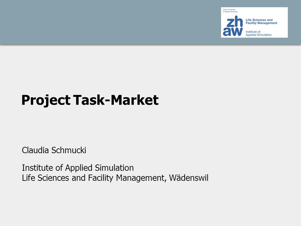 Project Task-Market Claudia Schmucki Institute of Applied Simulation Life Sciences and Facility Management, Wädenswil