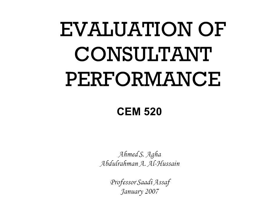 EVALUATION OF CONSULTANT PERFORMANCE CEM 520 Ahmed S. Agha Abdulrahman A. Al-Hussain Professor Saadi Assaf January 2007
