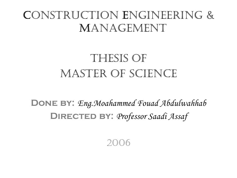 Construction Engineering & Management Thesis of Master of Science Done by: Eng.Moahammed Fouad Abdulwahhab Directed by: Professor Saadi Assaf 2006