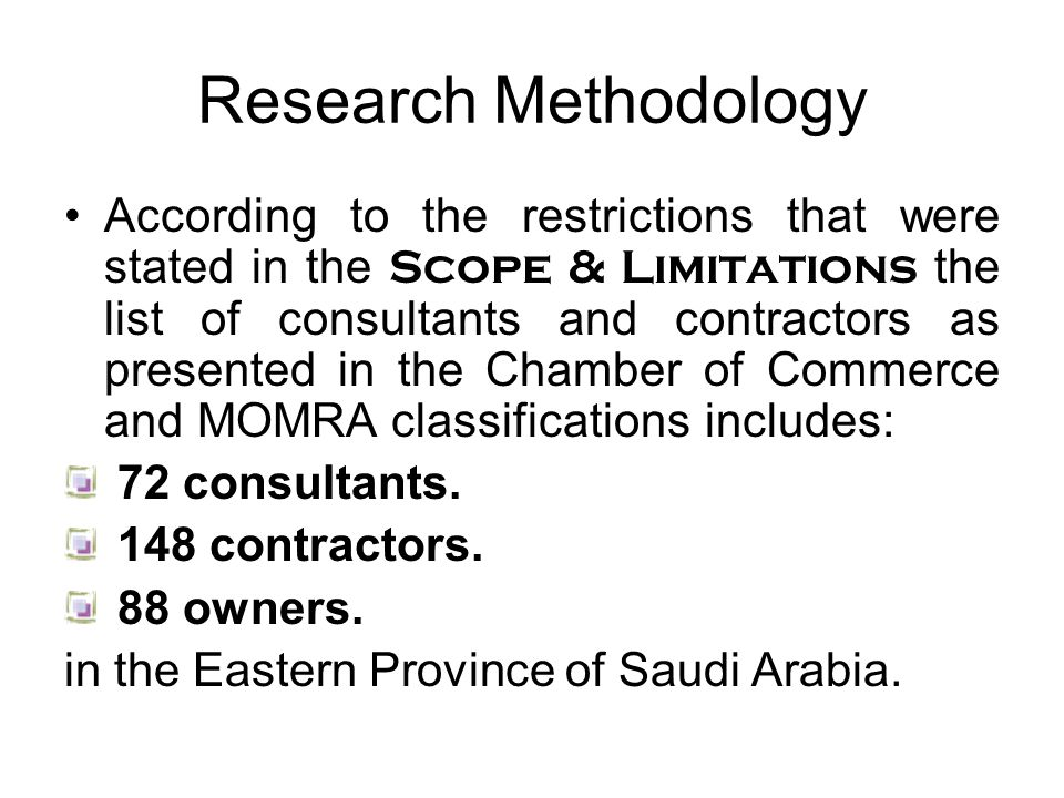 Research Methodology According to the restrictions that were stated in the Scope & Limitations the list of consultants and contractors as presented in the Chamber of Commerce and MOMRA classifications includes: 72 consultants.