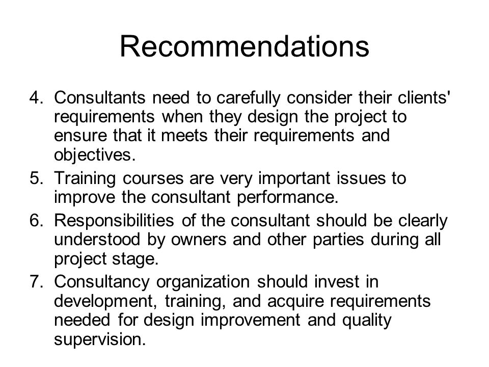 Recommendations 4.Consultants need to carefully consider their clients requirements when they design the project to ensure that it meets their requirements and objectives.