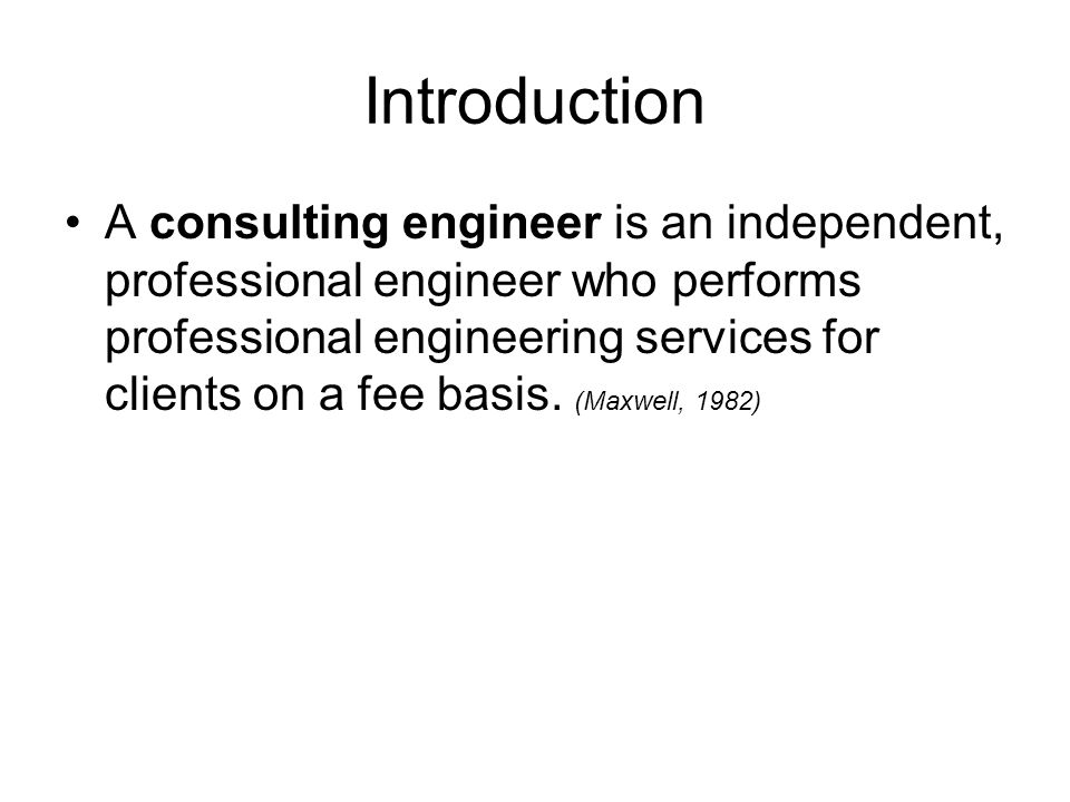 Introduction A consulting engineer is an independent, professional engineer who per­forms professional engineering services for clients on a fee basis.