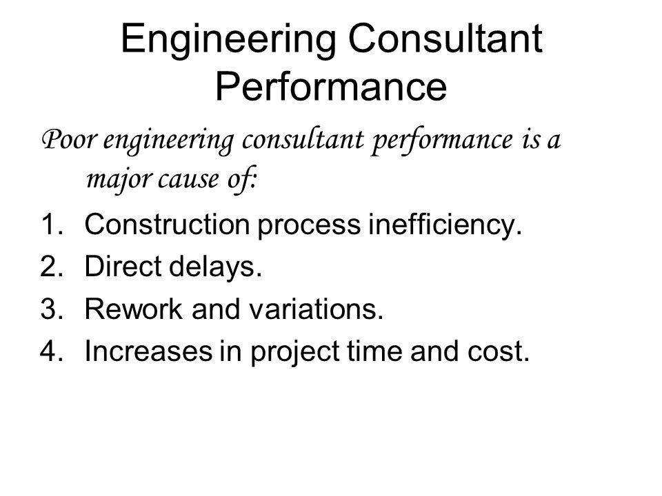 Engineering Consultant Performance Poor engineering consultant performance is a major cause of: 1.Construction process inefficiency. 2.Direct delays.