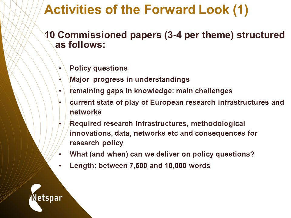 Activities of the Forward Look (1) 10 Commissioned papers (3-4 per theme) structured as follows: Policy questions Major progress in understandings remaining gaps in knowledge: main challenges current state of play of European research infrastructures and networks Required research infrastructures, methodological innovations, data, networks etc and consequences for research policy What (and when) can we deliver on policy questions.