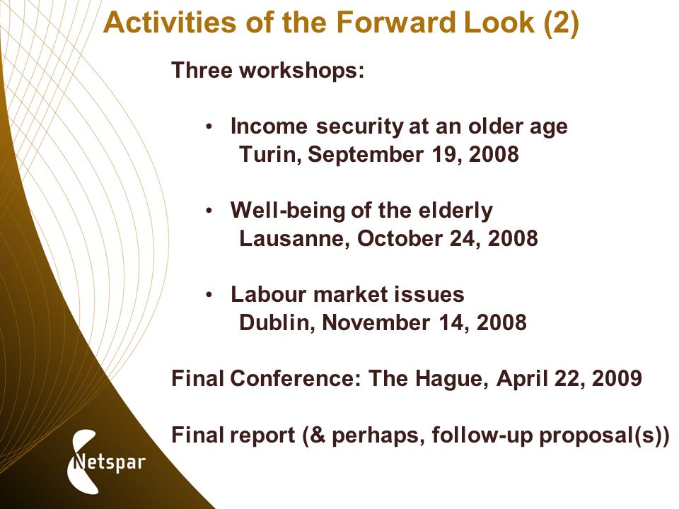 Activities of the Forward Look (2) Three workshops: Income security at an older age Turin, September 19, 2008 Well-being of the elderly Lausanne, October 24, 2008 Labour market issues Dublin, November 14, 2008 Final Conference: The Hague, April 22, 2009 Final report (& perhaps, follow-up proposal(s))
