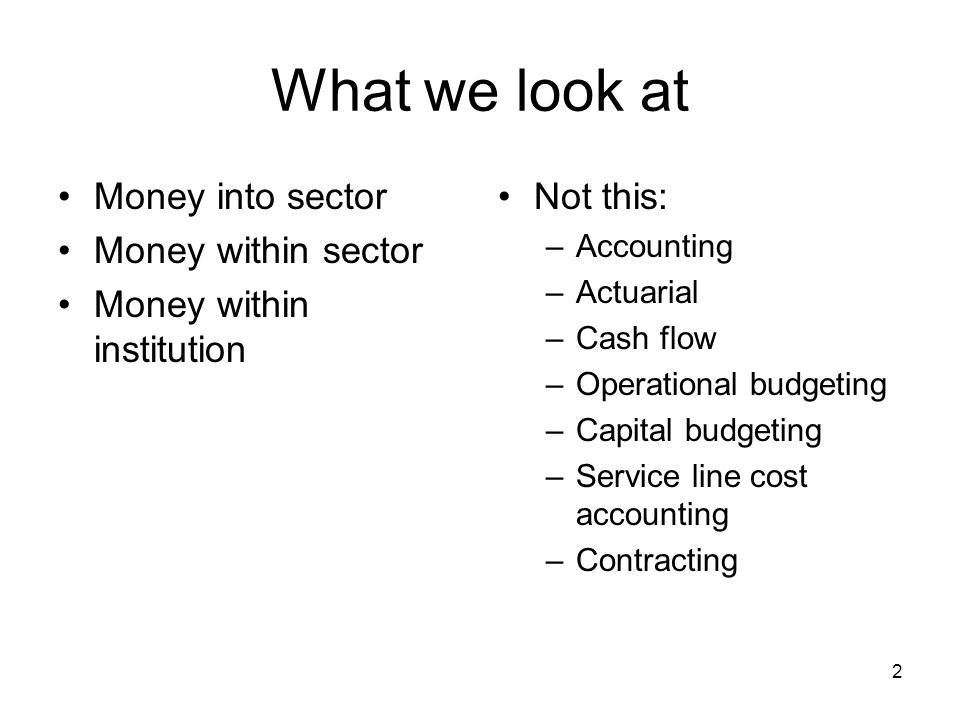 2 What we look at Money into sector Money within sector Money within institution Not this: –Accounting –Actuarial –Cash flow –Operational budgeting –Capital budgeting –Service line cost accounting –Contracting