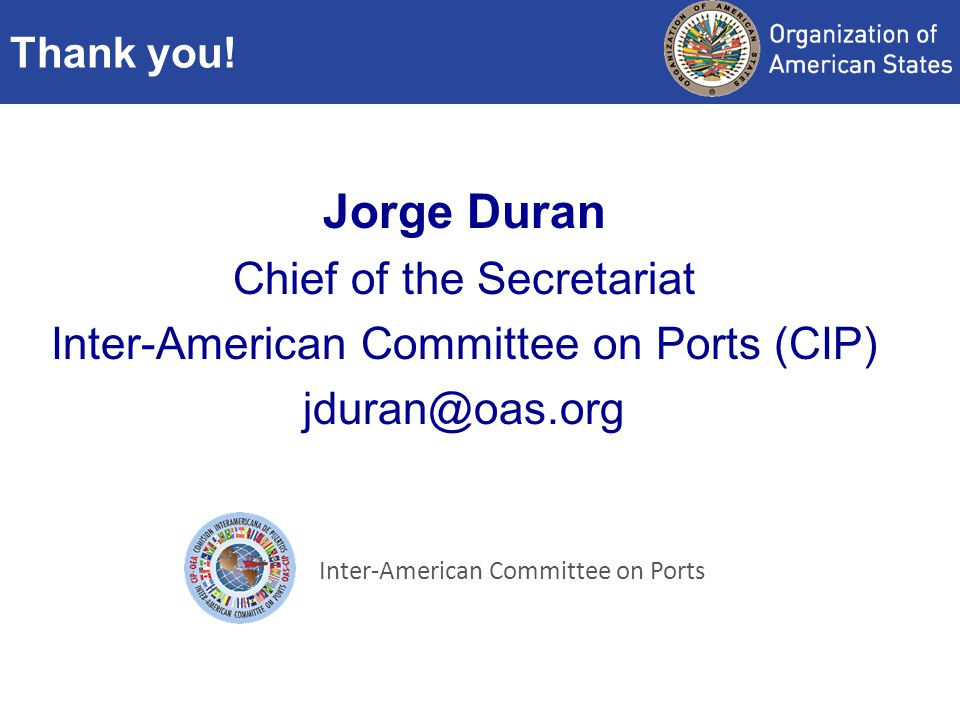 Jorge Duran Chief of the Secretariat Inter-American Committee on Ports (CIP) jduran@oas.org Thank you.